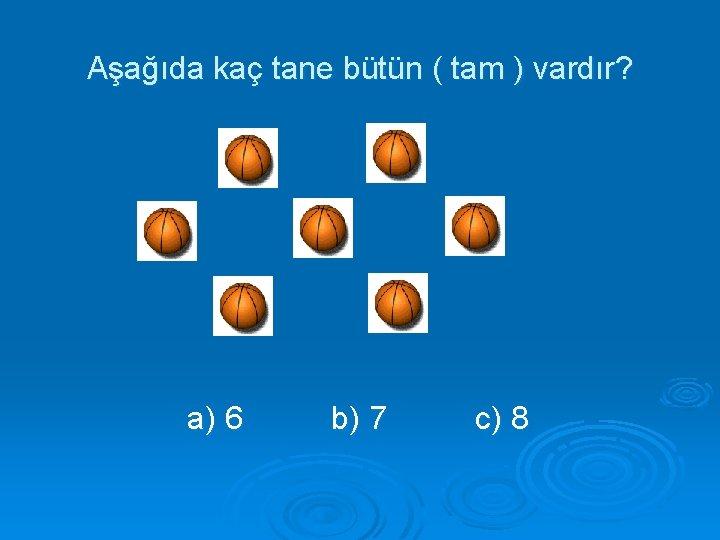 Aşağıda kaç tane bütün ( tam ) vardır? a) 6 b) 7 c) 8