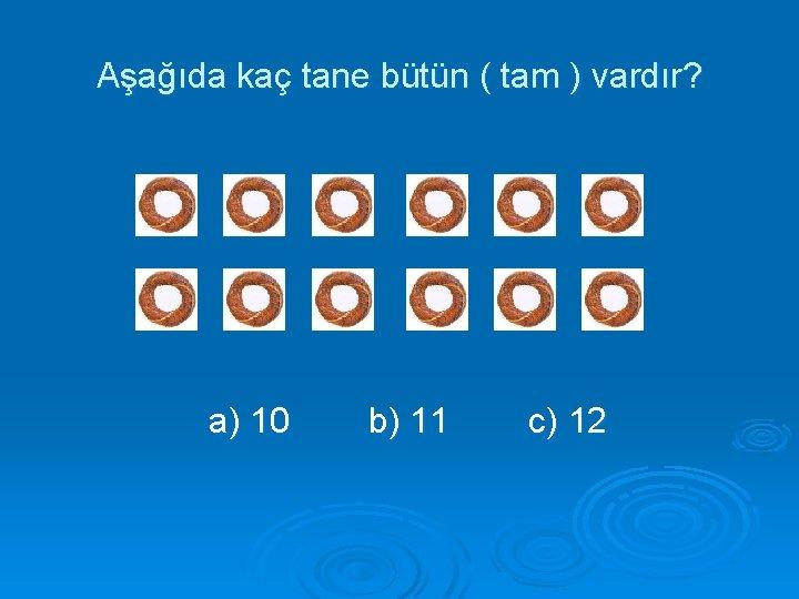 Aşağıda kaç tane bütün ( tam ) vardır? a) 10 b) 11 c) 12