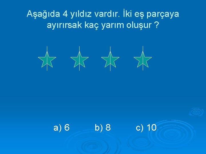Aşağıda 4 yıldız vardır. İki eş parçaya ayırırsak kaç yarım oluşur ? a) 6