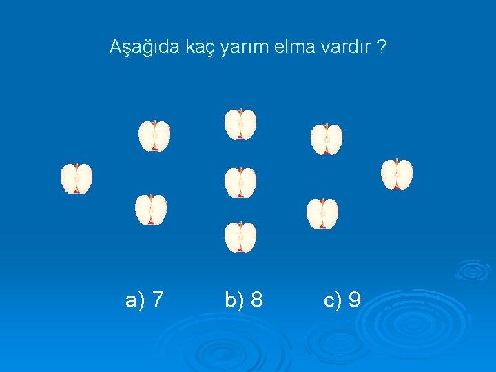 Aşağıda kaç yarım elma vardır ? a) 7 b) 8 c) 9