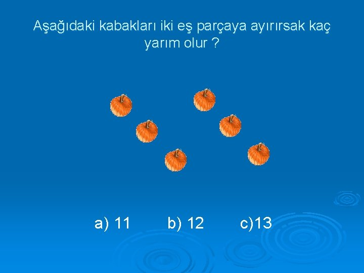 Aşağıdaki kabakları iki eş parçaya ayırırsak kaç yarım olur ? a) 11 b) 12