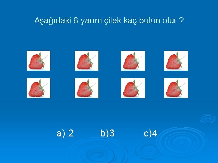 Aşağıdaki 8 yarım çilek kaç bütün olur ? a) 2 b)3 c)4