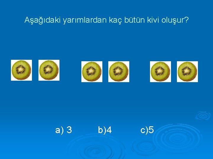 Aşağıdaki yarımlardan kaç bütün kivi oluşur? a) 3 b)4 c)5