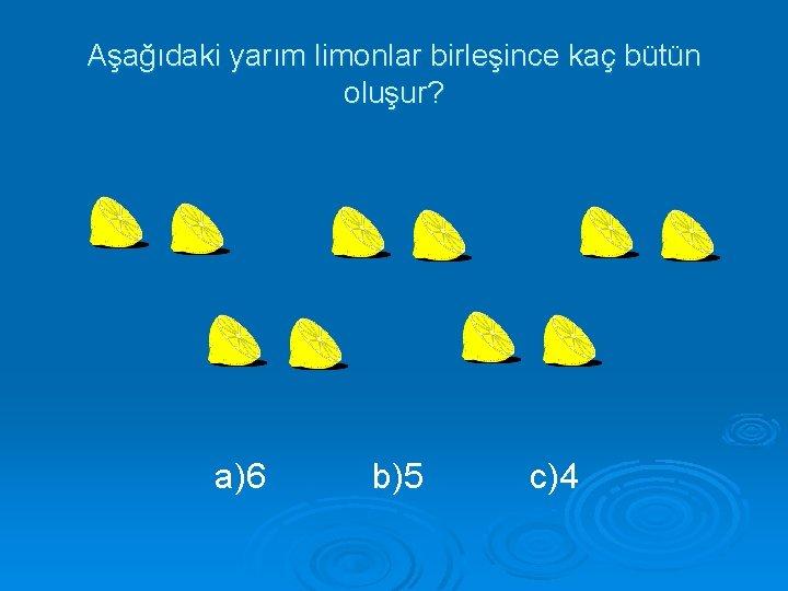 Aşağıdaki yarım limonlar birleşince kaç bütün oluşur? a)6 b)5 c)4