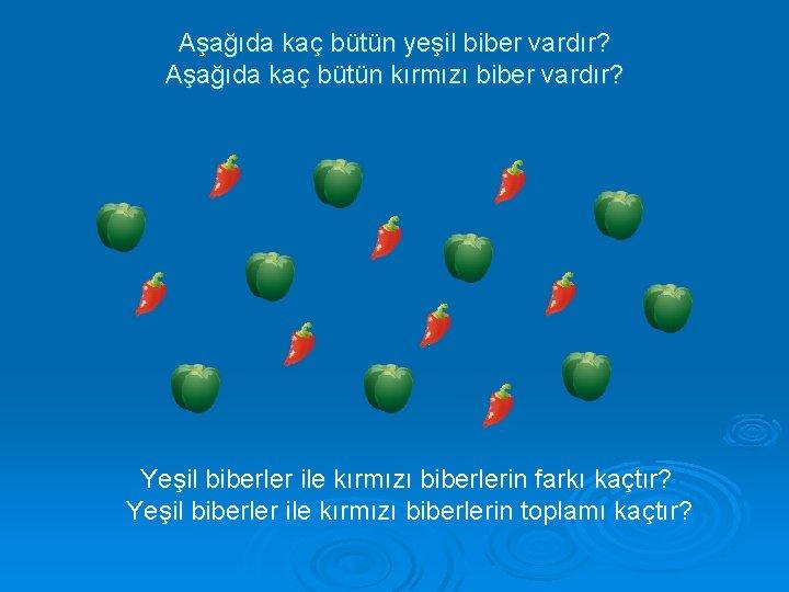 Aşağıda kaç bütün yeşil biber vardır? Aşağıda kaç bütün kırmızı biber vardır? Yeşil biberler