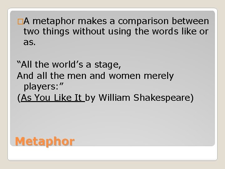 �A metaphor makes a comparison between two things without using the words like or