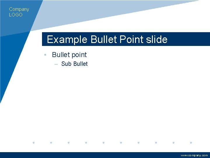 Company LOGO Example Bullet Point slide • Bullet point – Sub Bullet www. company.