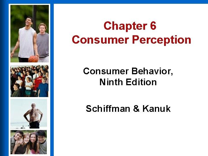 Chapter 6 Consumer Perception Consumer Behavior, Ninth Edition Schiffman & Kanuk