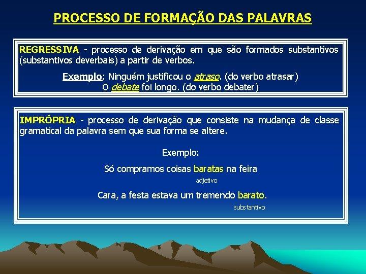 PROCESSO DE FORMAÇÃO DAS PALAVRAS REGRESSIVA - processo de derivação em que são formados