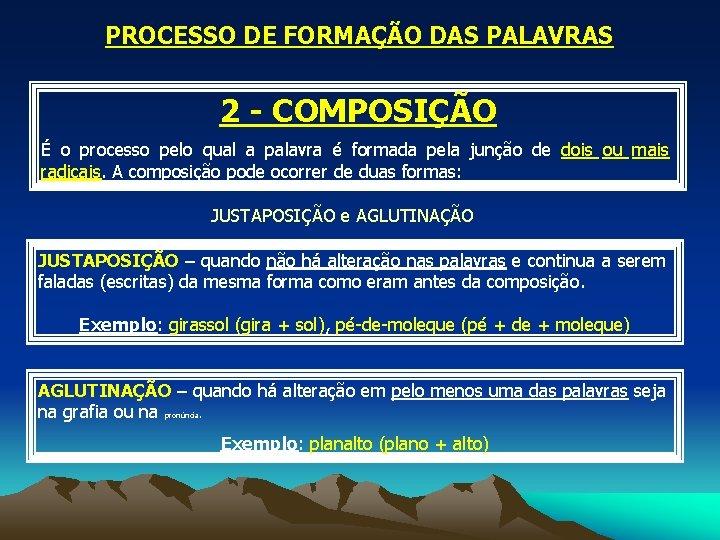 PROCESSO DE FORMAÇÃO DAS PALAVRAS 2 - COMPOSIÇÃO É o processo pelo qual a