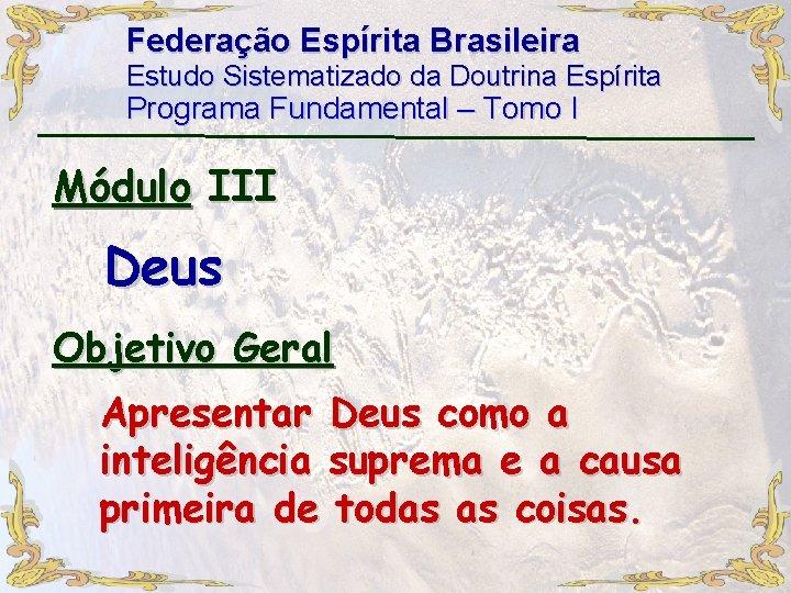 Federação Espírita Brasileira Estudo Sistematizado da Doutrina Espírita Programa Fundamental – Tomo I Módulo