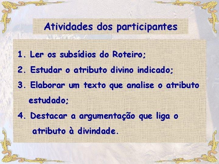 Atividades dos participantes 1. Ler os subsídios do Roteiro; 2. Estudar o atributo divino
