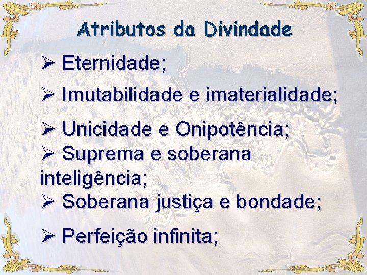 Atributos da Divindade Ø Eternidade; Ø Imutabilidade e imaterialidade; Ø Unicidade e Onipotência; Ø