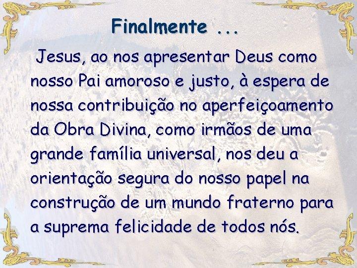 Finalmente. . . Jesus, ao nos apresentar Deus como nosso Pai amoroso e justo,