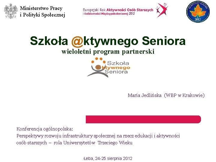 Ministerstwo Pracy i Polityki Społecznej Szkoła @ktywnego Seniora wieloletni program partnerski Maria Jedlińska (WBP