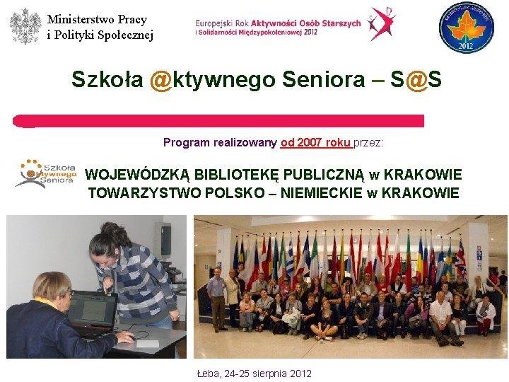 Ministerstwo Pracy i Polityki Społecznej Szkoła @ktywnego Seniora – S@S Program realizowany od 2007