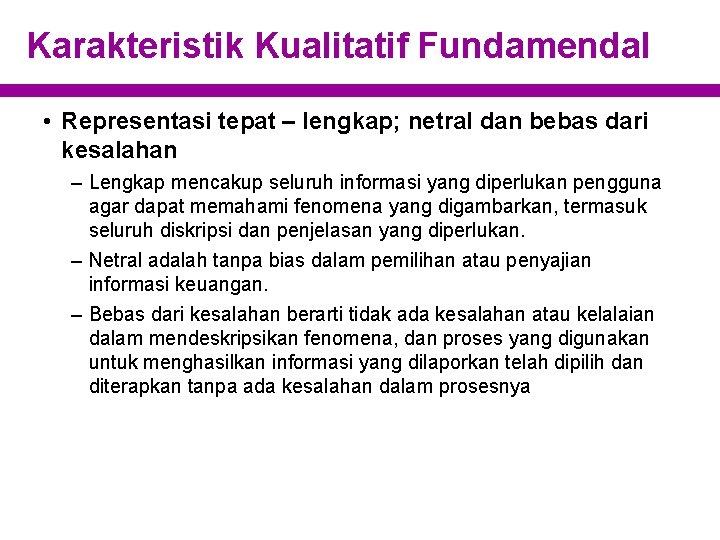 Karakteristik Kualitatif Fundamendal • Representasi tepat – lengkap; netral dan bebas dari kesalahan –