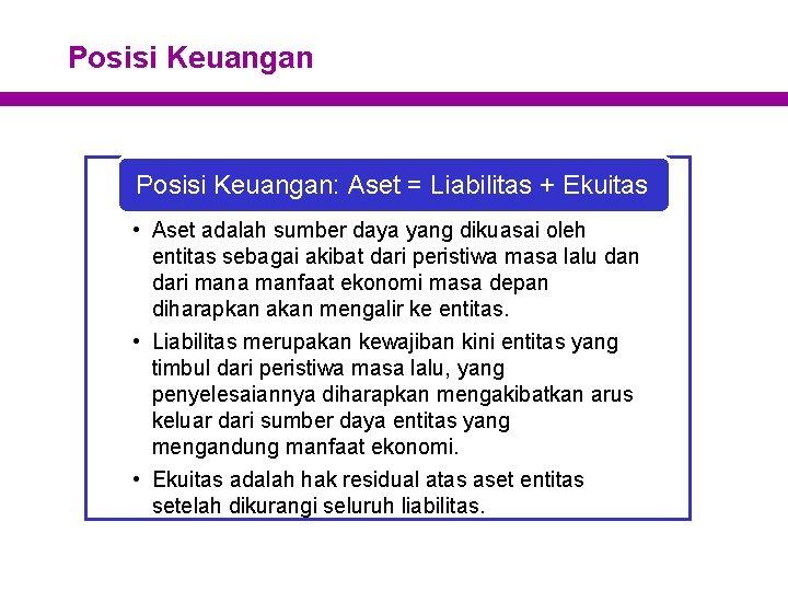 Posisi Keuangan: Aset = Liabilitas + Ekuitas • Aset adalah sumber daya yang dikuasai