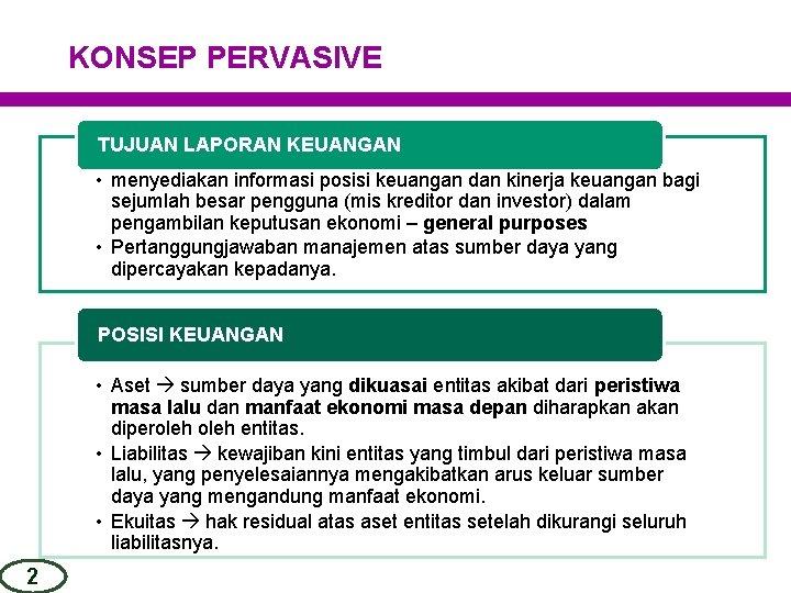 KONSEP PERVASIVE TUJUAN LAPORAN KEUANGAN • menyediakan informasi posisi keuangan dan kinerja keuangan bagi