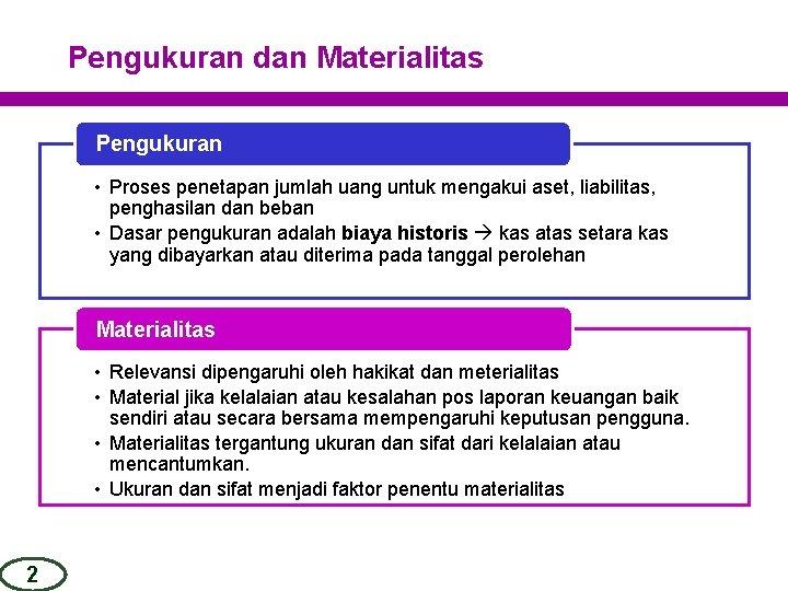 Pengukuran dan Materialitas Pengukuran • Proses penetapan jumlah uang untuk mengakui aset, liabilitas, penghasilan