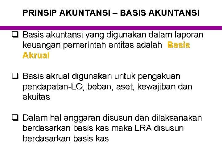 PRINSIP AKUNTANSI – BASIS AKUNTANSI q Basis akuntansi yang digunakan dalam laporan keuangan pemerintah
