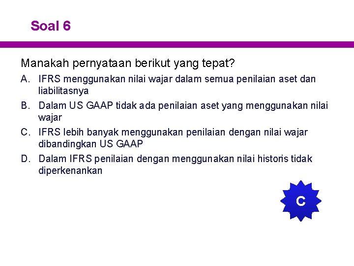 Soal 6 Manakah pernyataan berikut yang tepat? A. IFRS menggunakan nilai wajar dalam semua