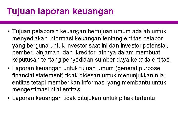 Tujuan laporan keuangan • Tujuan pelaporan keuangan bertujuan umum adalah untuk menyediakan informasi keuangan