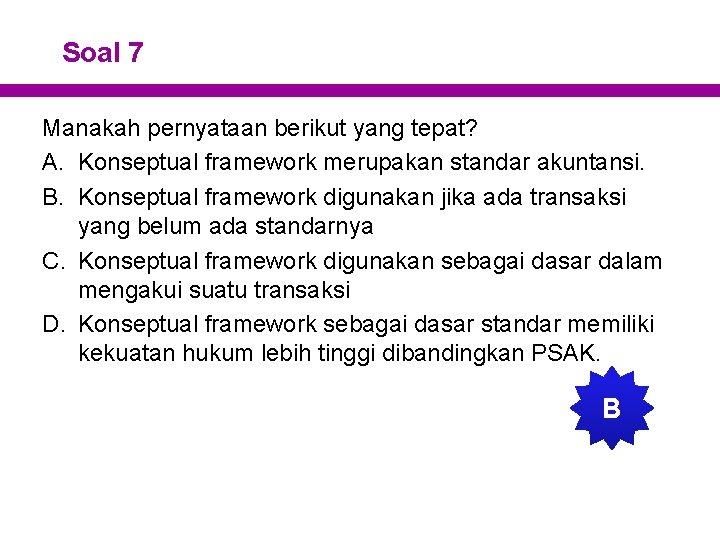 Soal 7 Manakah pernyataan berikut yang tepat? A. Konseptual framework merupakan standar akuntansi. B.