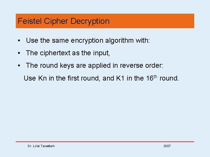 Feistel Cipher Decryption • Use the same encryption algorithm with: • The ciphertext as