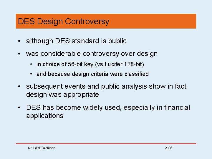 DES Design Controversy • although DES standard is public • was considerable controversy over