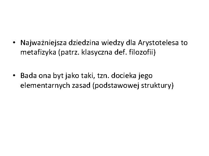 • Najważniejsza dziedzina wiedzy dla Arystotelesa to metafizyka (patrz. klasyczna def. filozofii) •