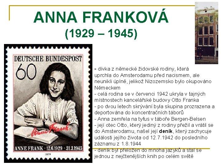 ANNA FRANKOVÁ (1929 – 1945) - dívka z německé židovské rodiny, která uprchla do