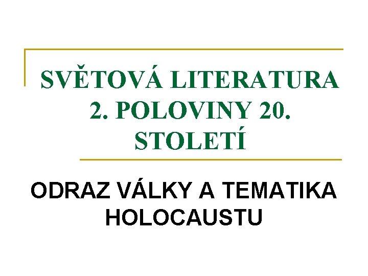 SVĚTOVÁ LITERATURA 2. POLOVINY 20. STOLETÍ ODRAZ VÁLKY A TEMATIKA HOLOCAUSTU