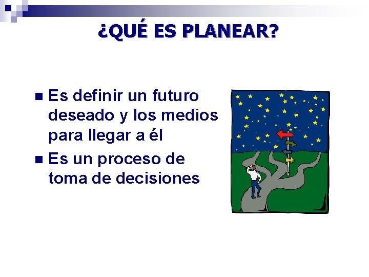 ¿QUÉ ES PLANEAR? Es definir un futuro deseado y los medios para llegar a