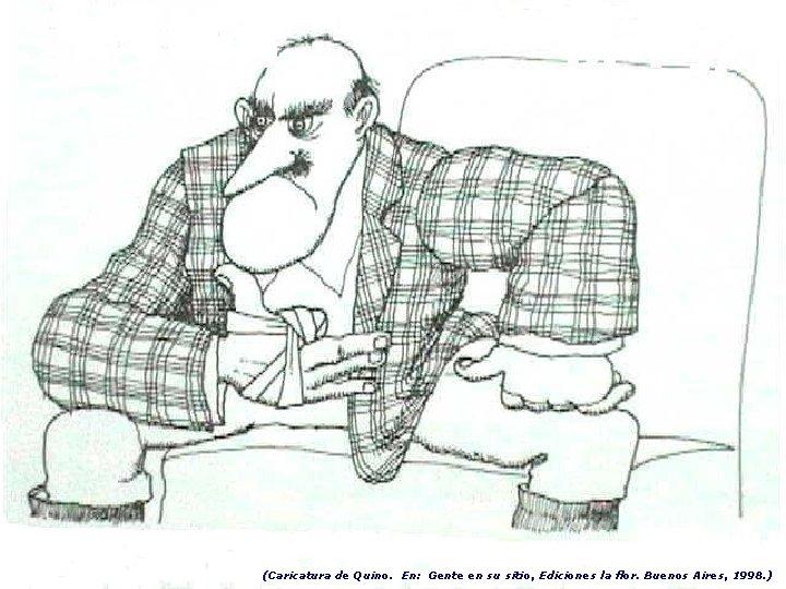 (Caricatura de Quino. En: Gente en su sitio, Ediciones la flor. Buenos Aires, 1998.
