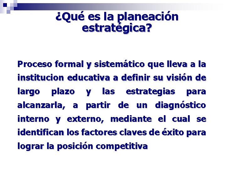 ¿Qué es la planeación estratégica? Proceso formal y sistemático que lleva a la institucion