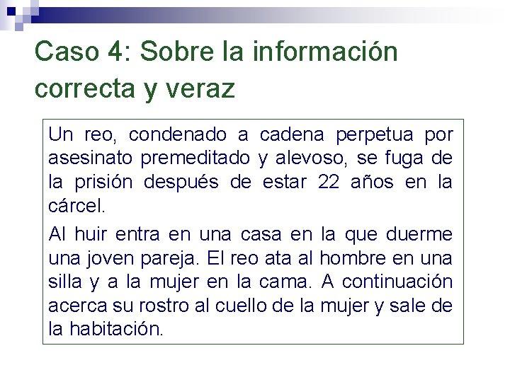 Caso 4: Sobre la información correcta y veraz Un reo, condenado a cadena perpetua