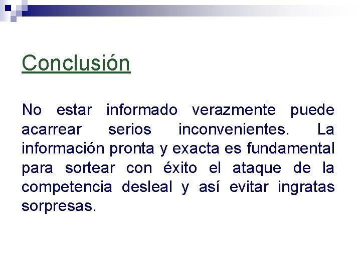 Conclusión No estar informado verazmente puede acarrear serios inconvenientes. La información pronta y exacta