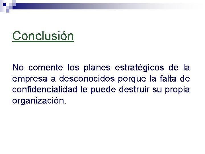 Conclusión No comente los planes estratégicos de la empresa a desconocidos porque la falta