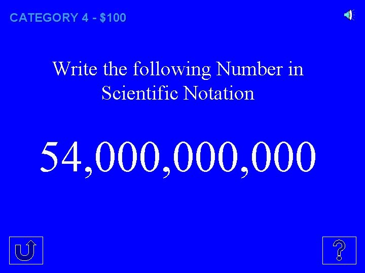 CATEGORY 4 - $100 Write the following Number in Scientific Notation 54, 000, 000