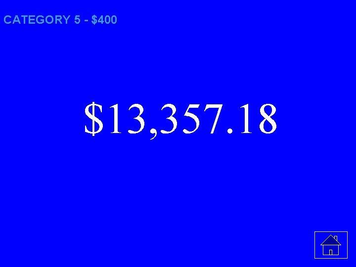 CATEGORY 5 - $400 $13, 357. 18