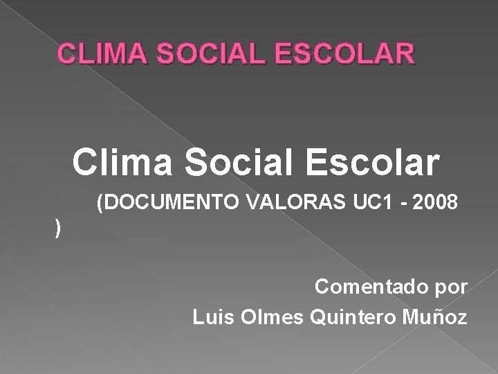 CLIMA SOCIAL ESCOLAR Clima Social Escolar (DOCUMENTO VALORAS UC 1 - 2008 ) Comentado