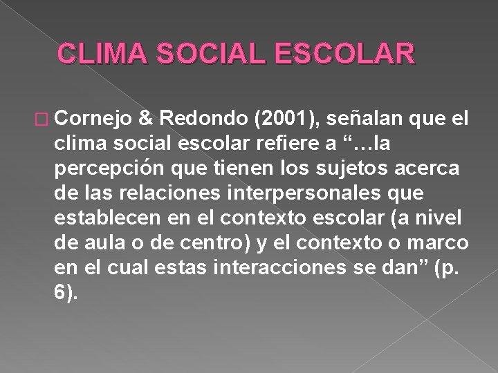 CLIMA SOCIAL ESCOLAR � Cornejo & Redondo (2001), señalan que el clima social escolar