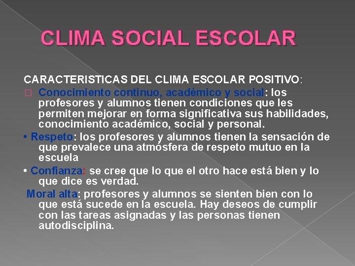 CLIMA SOCIAL ESCOLAR CARACTERISTICAS DEL CLIMA ESCOLAR POSITIVO: � Conocimiento continuo, académico y social: