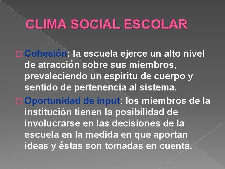 CLIMA SOCIAL ESCOLAR � Cohesión: la escuela ejerce un alto nivel de atracción sobre