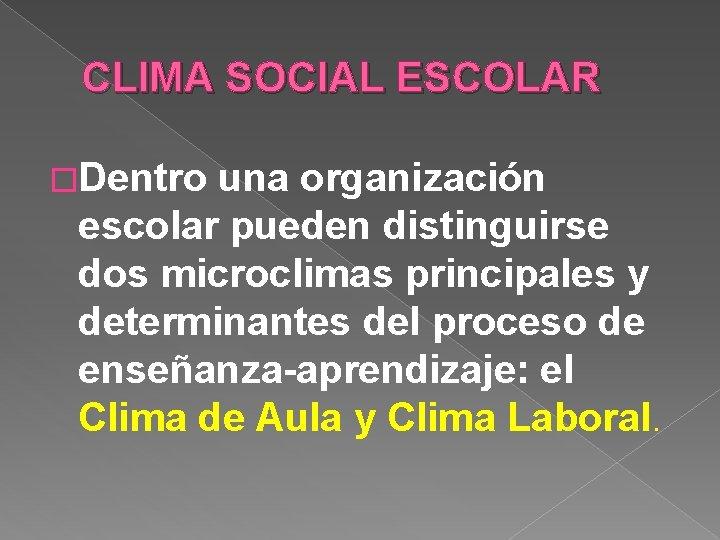 CLIMA SOCIAL ESCOLAR �Dentro una organización escolar pueden distinguirse dos microclimas principales y determinantes