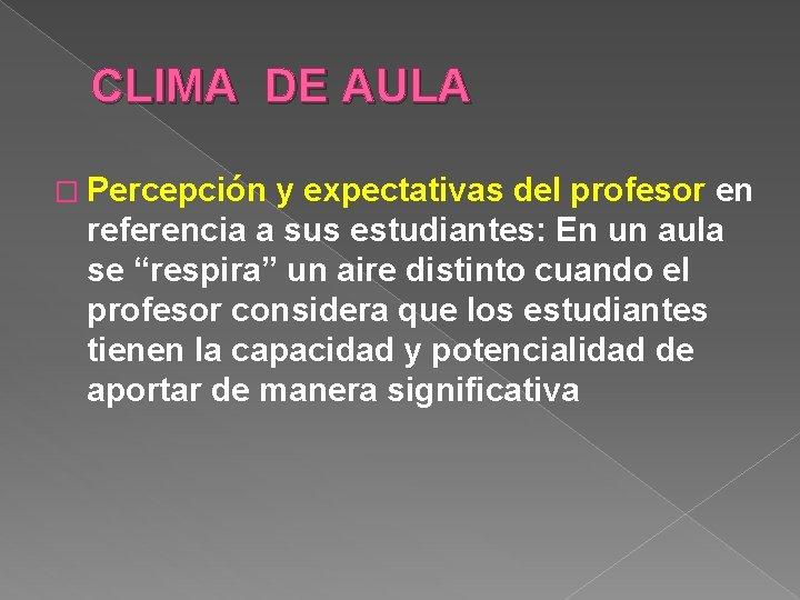 CLIMA DE AULA � Percepción y expectativas del profesor en referencia a sus estudiantes: