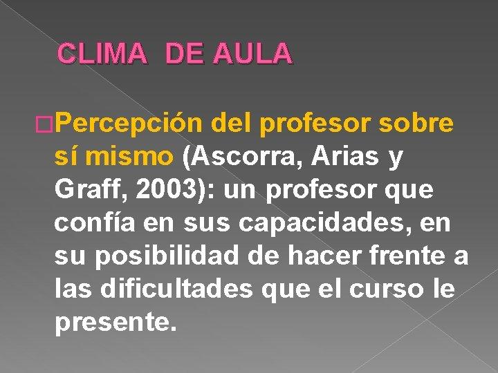 CLIMA DE AULA �Percepción del profesor sobre sí mismo (Ascorra, Arias y Graff, 2003):