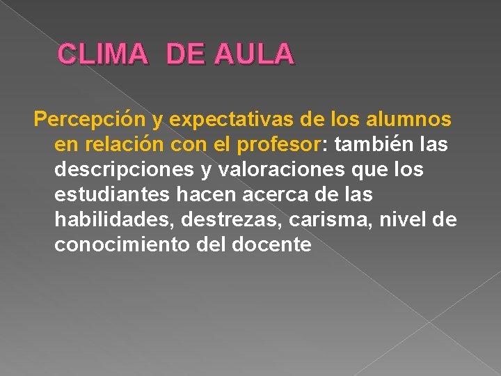 CLIMA DE AULA Percepción y expectativas de los alumnos en relación con el profesor: