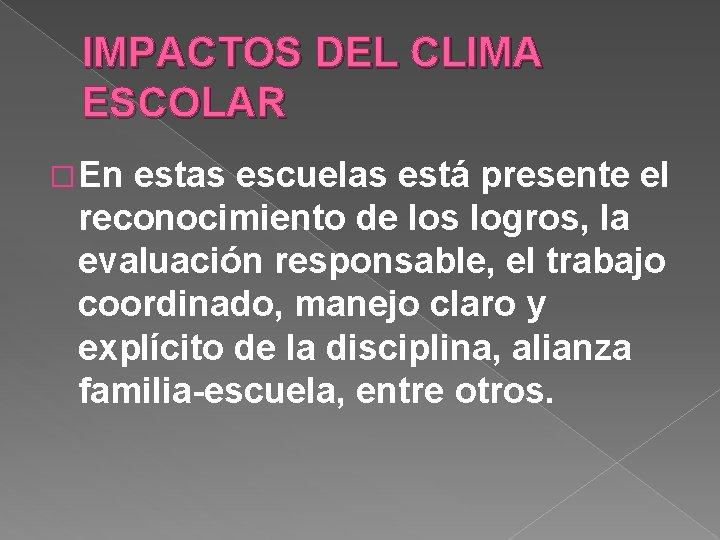 IMPACTOS DEL CLIMA ESCOLAR � En estas escuelas está presente el reconocimiento de los